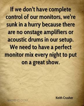 Keith Crusher  - If we don't have complete control of our monitors, we're sunk in a hurry because there are no onstage amplifiers or acoustic drums in our setup. We need to have a perfect monitor mix every night to put on a great show.