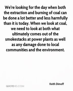 Keith Dimoff  - We're looking for the day when both the extraction and burning of coal can be done a lot better and less harmfully than it is today. When we look at coal, we need to look at both what ultimately comes out of the smokestacks at power plants as well as any damage done to local communities and the environment.