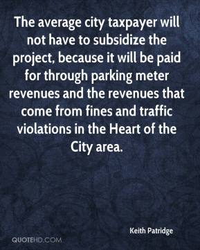 Keith Patridge  - The average city taxpayer will not have to subsidize the project, because it will be paid for through parking meter revenues and the revenues that come from fines and traffic violations in the Heart of the City area.