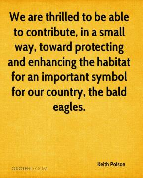 Keith Polson  - We are thrilled to be able to contribute, in a small way, toward protecting and enhancing the habitat for an important symbol for our country, the bald eagles.