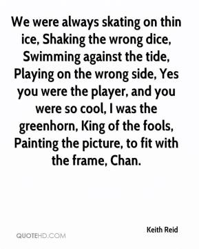 Keith Reid  - We were always skating on thin ice, Shaking the wrong dice, Swimming against the tide, Playing on the wrong side, Yes you were the player, and you were so cool, I was the greenhorn, King of the fools, Painting the picture, to fit with the frame, Chan.