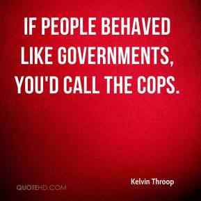 Kelvin Throop  - If people behaved like governments, you'd call the cops.
