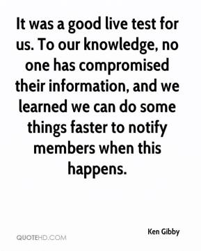 Ken Gibby  - It was a good live test for us. To our knowledge, no one has compromised their information, and we learned we can do some things faster to notify members when this happens.