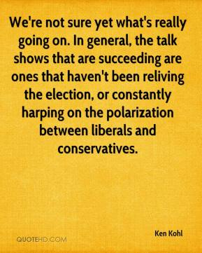 Ken Kohl  - We're not sure yet what's really going on. In general, the talk shows that are succeeding are ones that haven't been reliving the election, or constantly harping on the polarization between liberals and conservatives.
