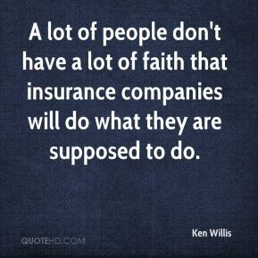 Ken Willis  - A lot of people don't have a lot of faith that insurance companies will do what they are supposed to do.