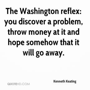 Kenneth Keating  - The Washington reflex: you discover a problem, throw money at it and hope somehow that it will go away.