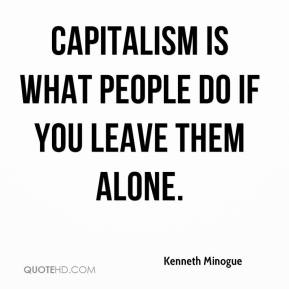 Kenneth Minogue  - Capitalism is what people do if you leave them alone.