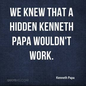 Kenneth Papa  - We knew that a hidden Kenneth Papa wouldn't work.