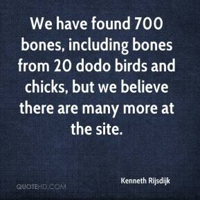 Kenneth Rijsdijk  - We have found 700 bones, including bones from 20 dodo birds and chicks, but we believe there are many more at the site.