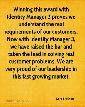 Kent Erickson  - Winning this award with Identity Manager 2 proves we understand the real requirements of our customers. Now with Identity Manager 3, we have raised the bar and taken the lead in solving real customer problems. We are very proud of our leadership in this fast growing market.
