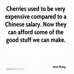 Kent Zhang  - Cherries used to be very expensive compared to a Chinese salary. Now they can afford some of the good stuff we can make.