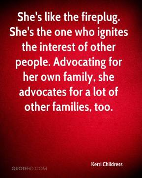 Kerri Childress  - She's like the fireplug. She's the one who ignites the interest of other people. Advocating for her own family, she advocates for a lot of other families, too.