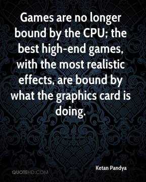 Ketan Pandya  - Games are no longer bound by the CPU; the best high-end games, with the most realistic effects, are bound by what the graphics card is doing.
