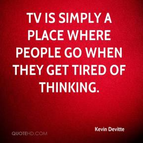 Kevin Devitte  - TV is simply a place where people go when they get tired of thinking.