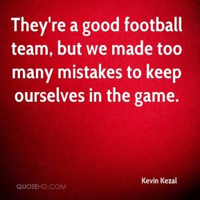 Kevin Kezal  - They're a good football team, but we made too many mistakes to keep ourselves in the game.