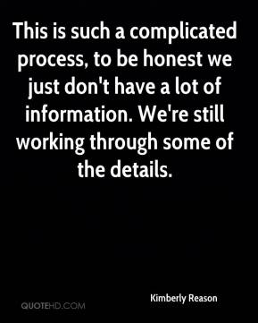 Kimberly Reason  - This is such a complicated process, to be honest we just don't have a lot of information. We're still working through some of the details.