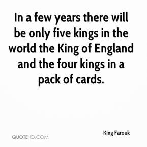 King Farouk - In a few years there will be only five kings in the world the King of England and the four kings in a pack of cards.
