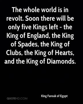 King Farouk of Egypt  - The whole world is in revolt. Soon there will be only five Kings left - the King of England, the King of Spades, the King of Clubs, the King of Hearts, and the King of Diamonds.