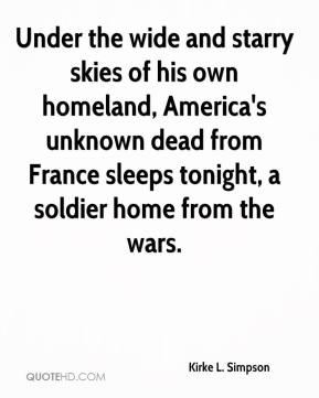 Kirke L. Simpson  - Under the wide and starry skies of his own homeland, America's unknown dead from France sleeps tonight, a soldier home from the wars.