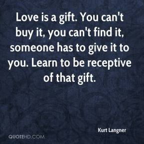 Kurt Langner  - Love is a gift. You can't buy it, you can't find it, someone has to give it to you. Learn to be receptive of that gift.