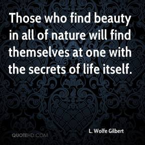 Those who find beauty in all of nature will find themselves at one with the secrets of life itself.