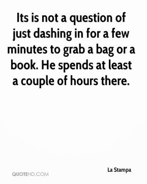 Its is not a question of just dashing in for a few minutes to grab a bag or a book. He spends at least a couple of hours there.