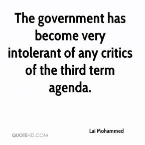 Lai Mohammed  - The government has become very intolerant of any critics of the third term agenda.