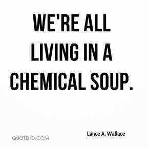 Lance A. Wallace  - We're all living in a chemical soup.