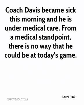 Larry Rink  - Coach Davis became sick this morning and he is under medical care. From a medical standpoint, there is no way that he could be at today's game.