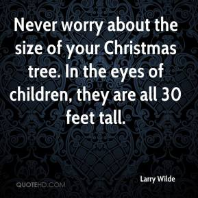 Larry Wilde  - Never worry about the size of your Christmas tree. In the eyes of children, they are all 30 feet tall.