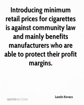Laszlo Kovacs  - Introducing minimum retail prices for cigarettes is against community law and mainly benefits manufacturers who are able to protect their profit margins.