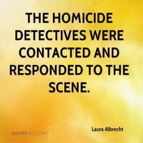 Laura Albrecht  - The homicide detectives were contacted and responded to the scene.