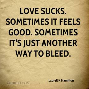 Laurell K Hamilton  - Love sucks. Sometimes it feels good. Sometimes it's just another way to bleed.