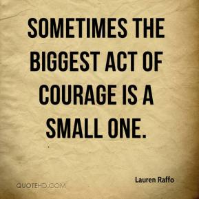 Lauren Raffo  - Sometimes the biggest act of courage is a small one.