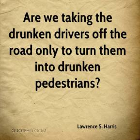 Lawrence S. Harris  - Are we taking the drunken drivers off the road only to turn them into drunken pedestrians?