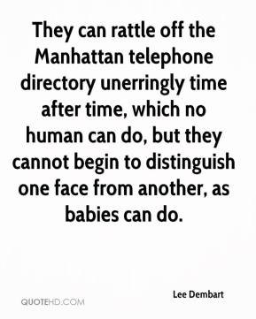 Lee Dembart  - They can rattle off the Manhattan telephone directory unerringly time after time, which no human can do, but they cannot begin to distinguish one face from another, as babies can do.
