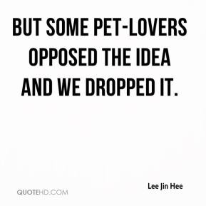 Lee Jin Hee  - But some pet-lovers opposed the idea and we dropped it.