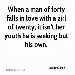 Lenore Coffee  - When a man of forty falls in love with a girl of twenty, it isn't her youth he is seeking but his own.