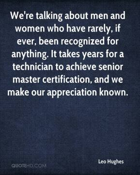 Leo Hughes  - We're talking about men and women who have rarely, if ever, been recognized for anything. It takes years for a technician to achieve senior master certification, and we make our appreciation known.