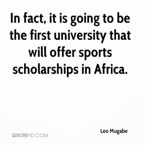 Leo Mugabe  - In fact, it is going to be the first university that will offer sports scholarships in Africa.