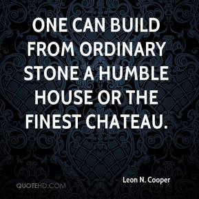 Leon N. Cooper - One can build from ordinary stone a humble house or the finest chateau.