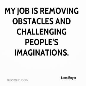 Leon Royer  - My job is removing obstacles and challenging people's imaginations.