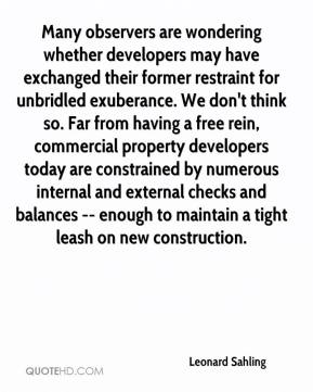 Leonard Sahling  - Many observers are wondering whether developers may have exchanged their former restraint for unbridled exuberance. We don't think so. Far from having a free rein, commercial property developers today are constrained by numerous internal and external checks and balances -- enough to maintain a tight leash on new construction.