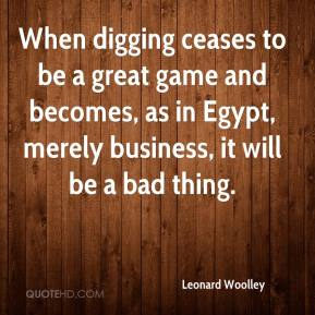 Leonard Woolley - When digging ceases to be a great game and becomes, as in Egypt, merely business, it will be a bad thing.