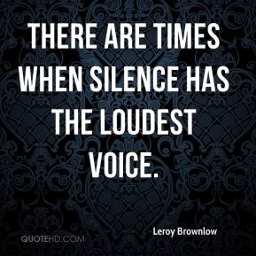 Leroy Brownlow  - There are times when silence has the loudest voice.