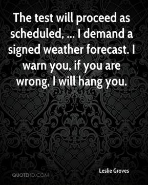 Leslie Groves  - The test will proceed as scheduled, ... I demand a signed weather forecast. I warn you, if you are wrong, I will hang you.