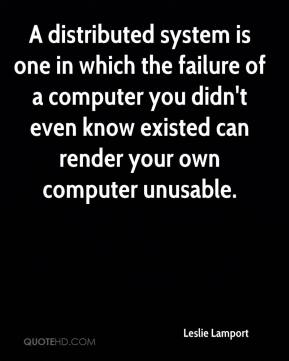 Leslie Lamport  - A distributed system is one in which the failure of a computer you didn't even know existed can render your own computer unusable.