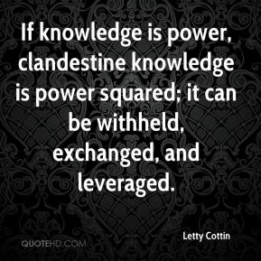 Letty Cottin  - If knowledge is power, clandestine knowledge is power squared; it can be withheld, exchanged, and leveraged.