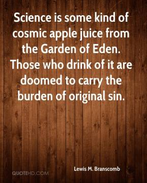 Lewis M. Branscomb  - Science is some kind of cosmic apple juice from the Garden of Eden. Those who drink of it are doomed to carry the burden of original sin.