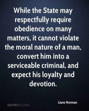 Liane Norman  - While the State may respectfully require obedience on many matters, it cannot violate the moral nature of a man, convert him into a serviceable criminal, and expect his loyalty and devotion.